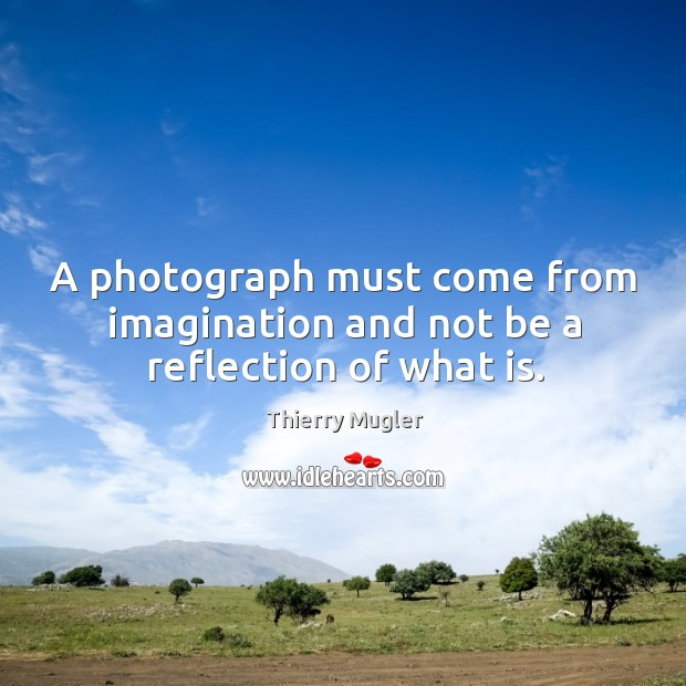 A photograph must come from imagination and not be a reflection of what is. Image