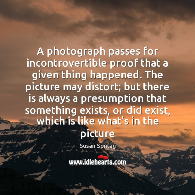 A photograph passes for incontrovertible proof that a given thing happened. The Image