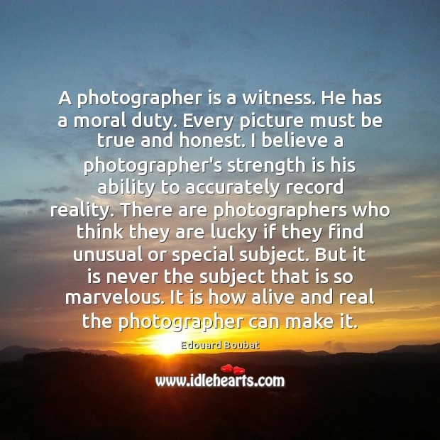 A photographer is a witness. He has a moral duty. Every picture Strength Quotes Image