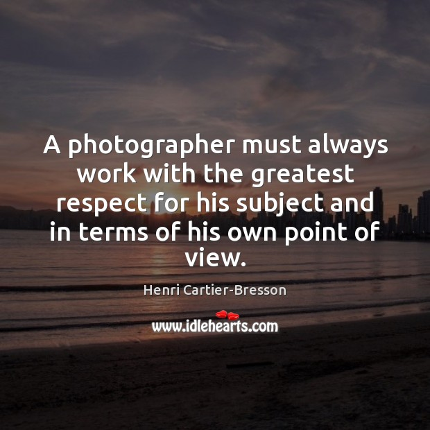 A photographer must always work with the greatest respect for his subject Henri Cartier-Bresson Picture Quote
