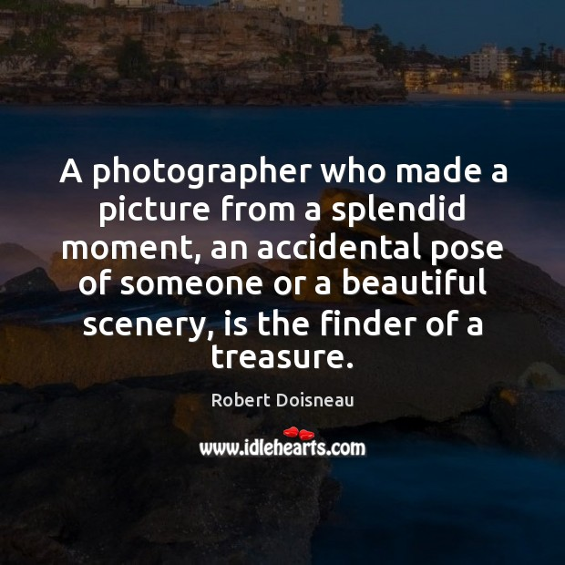 A photographer who made a picture from a splendid moment, an accidental Robert Doisneau Picture Quote