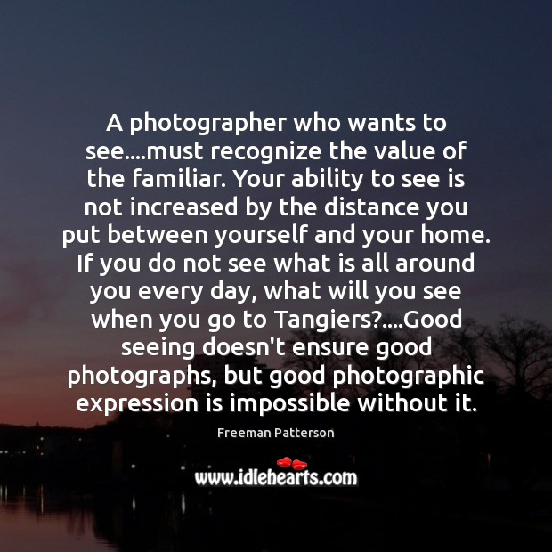 Image, A photographer who wants to see….must recognize the value of the