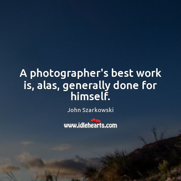 A photographer's best work is, alas, generally done for himself. Image