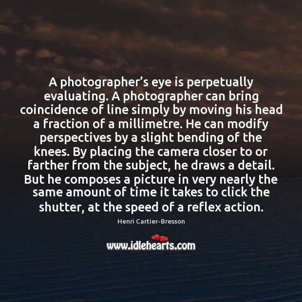 A photographer's eye is perpetually evaluating. A photographer can bring coincidence Henri Cartier-Bresson Picture Quote