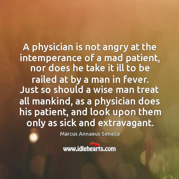 A physician is not angry at the intemperance of a mad patient Marcus Annaeus Seneca Picture Quote
