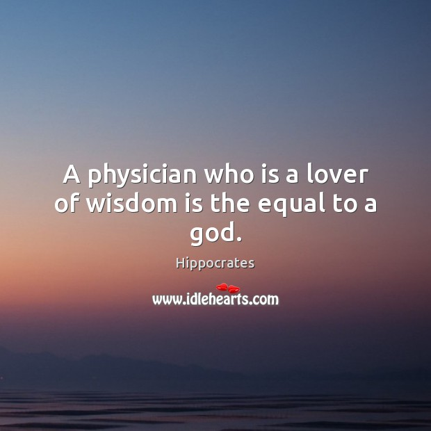 A physician who is a lover of wisdom is the equal to a God. Hippocrates Picture Quote