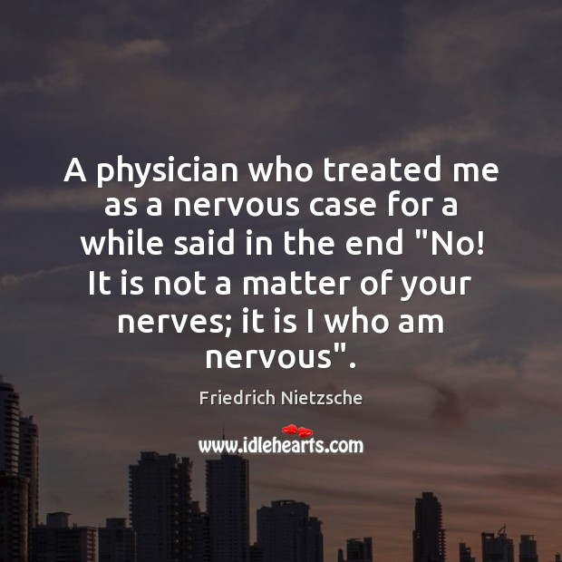 A physician who treated me as a nervous case for a while Friedrich Nietzsche Picture Quote
