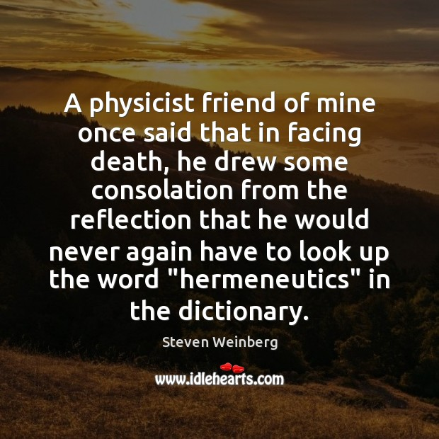 A physicist friend of mine once said that in facing death, he Steven Weinberg Picture Quote
