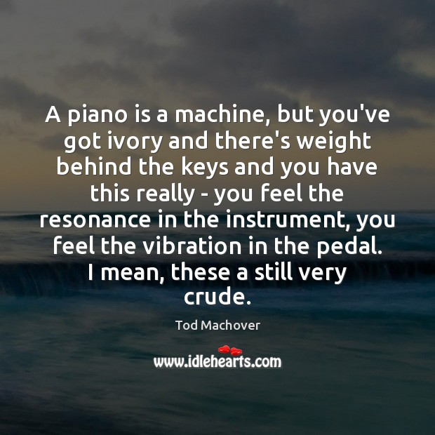 A piano is a machine, but you've got ivory and there's weight Tod Machover Picture Quote