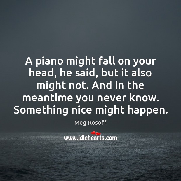 A piano might fall on your head, he said, but it also Meg Rosoff Picture Quote