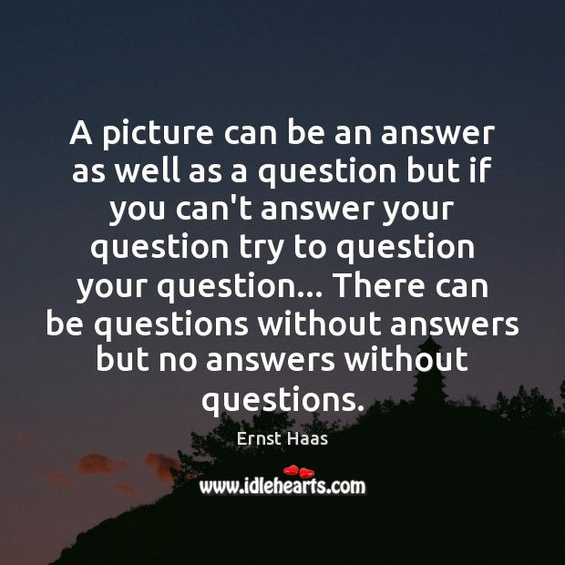 A picture can be an answer as well as a question but Ernst Haas Picture Quote
