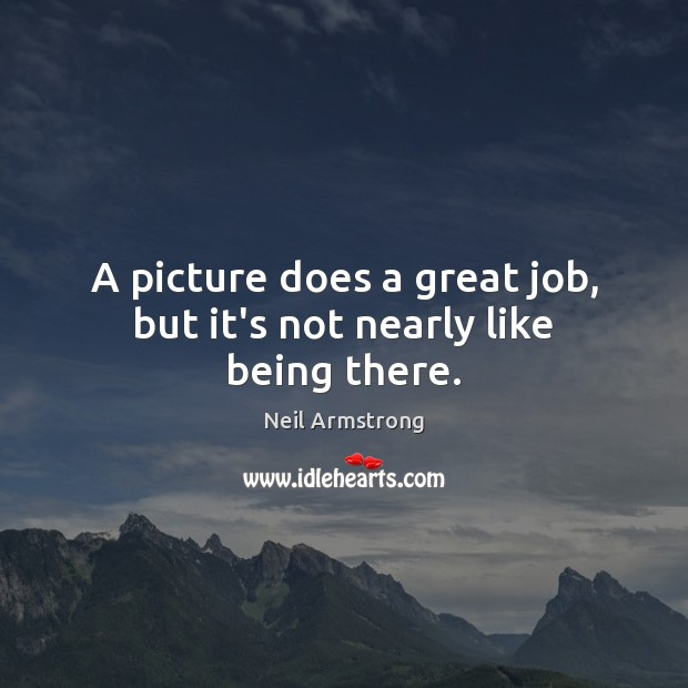 Image, A picture does a great job, but it's not nearly like being there.