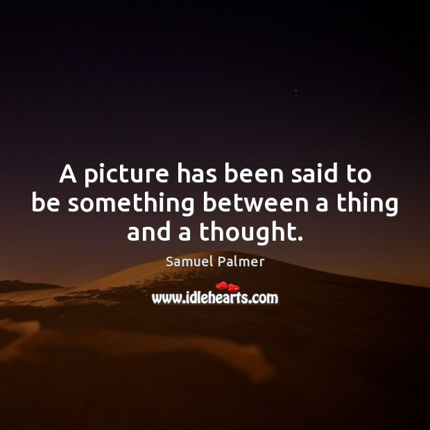 Image, A picture has been said to be something between a thing and a thought.