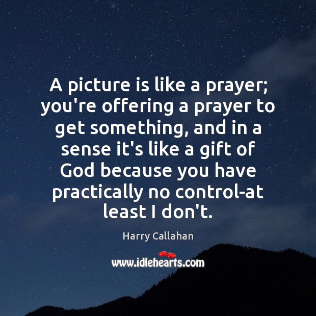 A picture is like a prayer; you're offering a prayer to get Image