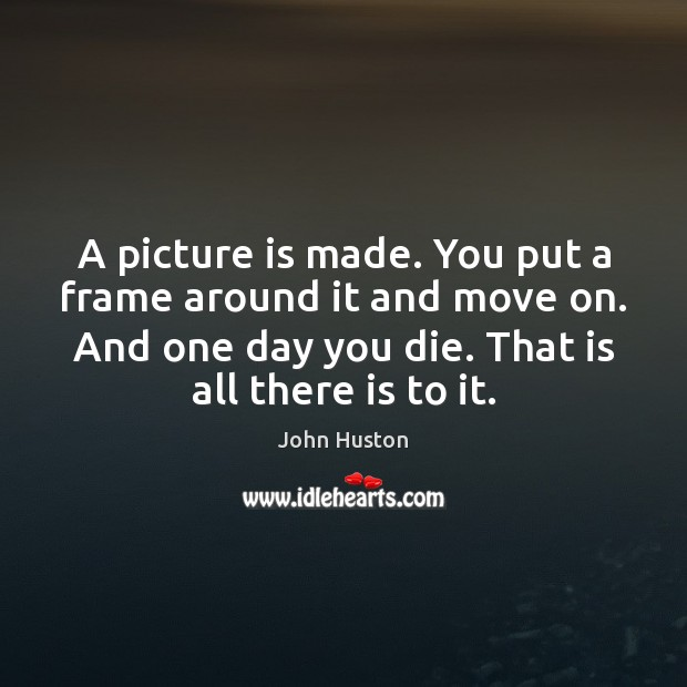 A picture is made. You put a frame around it and move John Huston Picture Quote