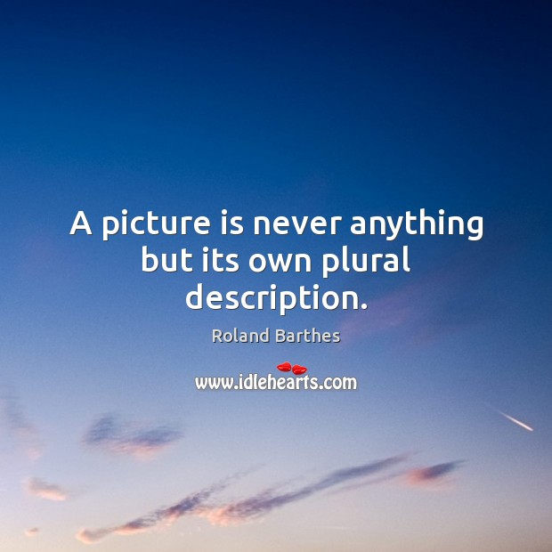 A picture is never anything but its own plural description. Roland Barthes Picture Quote