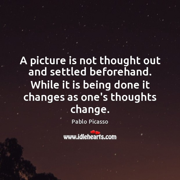 A picture is not thought out and settled beforehand. While it is Image