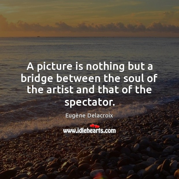 A picture is nothing but a bridge between the soul of the Eugène Delacroix Picture Quote