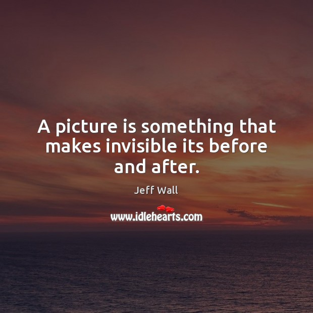 Image, A picture is something that makes invisible its before and after.