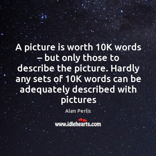 A picture is worth 10k words – but only those to describe the picture. Alan Perlis Picture Quote
