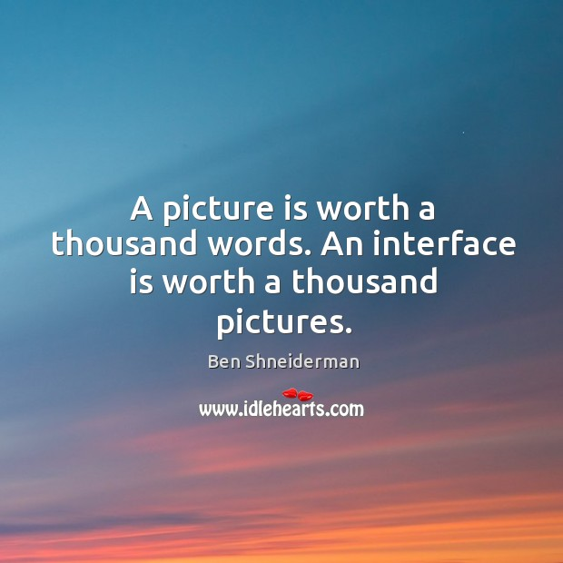 A picture is worth a thousand words. An interface is worth a thousand pictures. Image