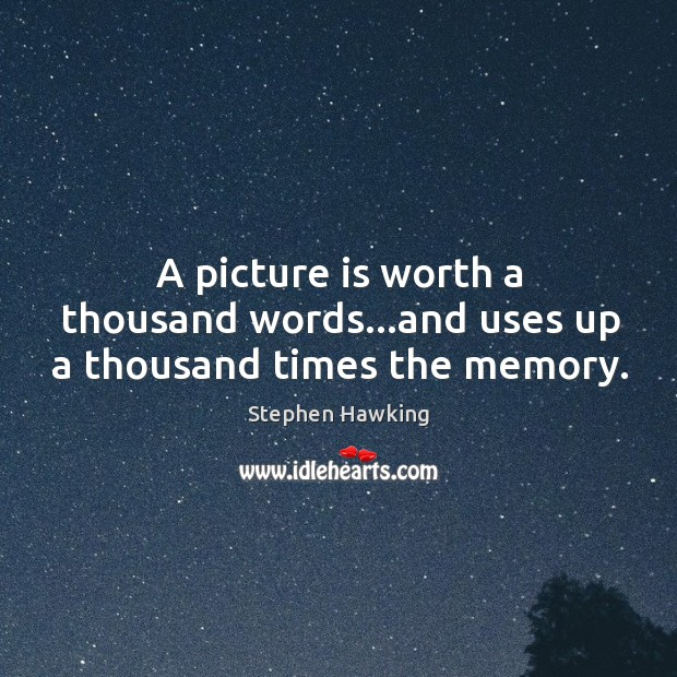 A picture is worth a thousand words…and uses up a thousand times the memory. Image