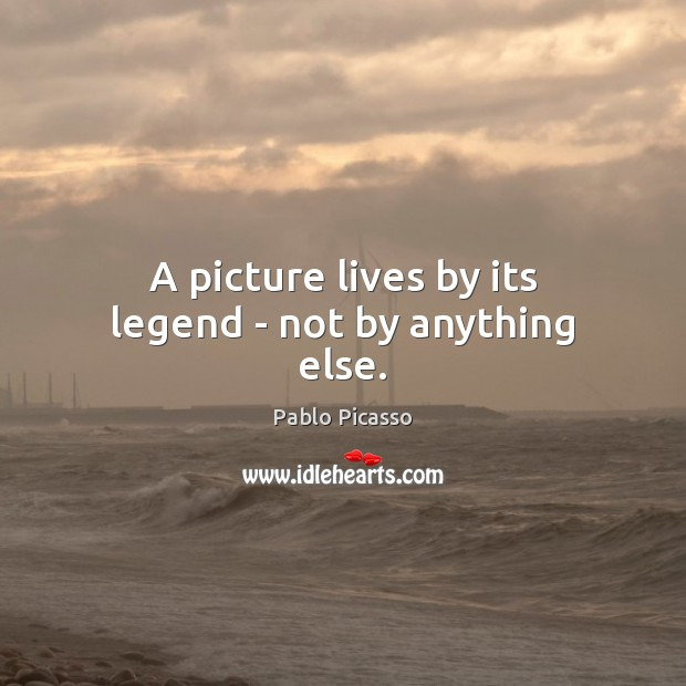 Image, A picture lives by its legend – not by anything else.