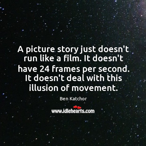 A picture story just doesn't run like a film. It doesn't have 24 Image