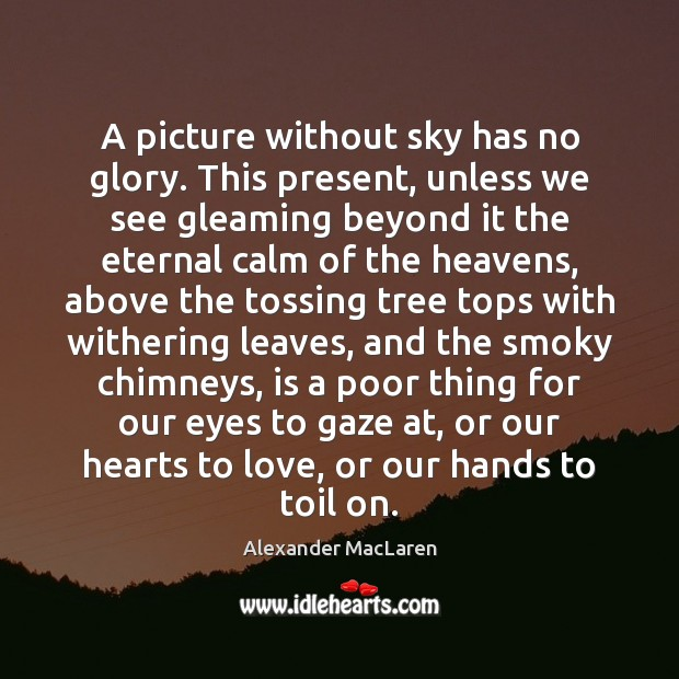 A picture without sky has no glory. This present, unless we see Alexander MacLaren Picture Quote