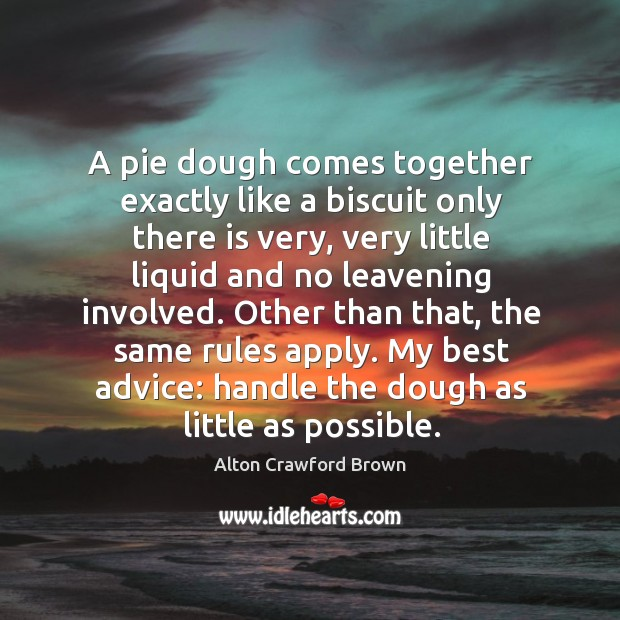 Image, A pie dough comes together exactly like a biscuit only there is very, very little liquid and no leavening involved.