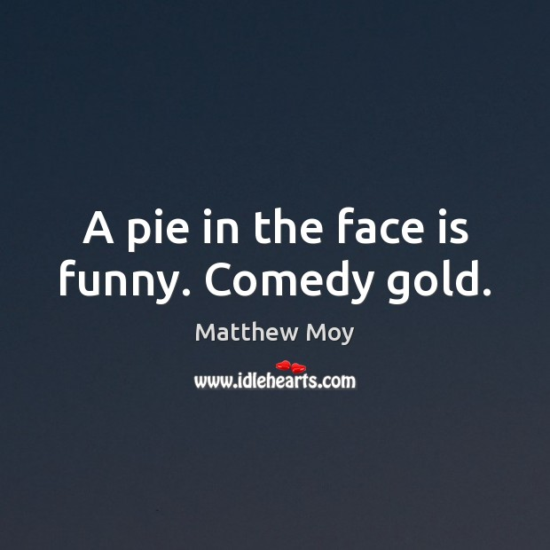 Image, A pie in the face is funny. Comedy gold.