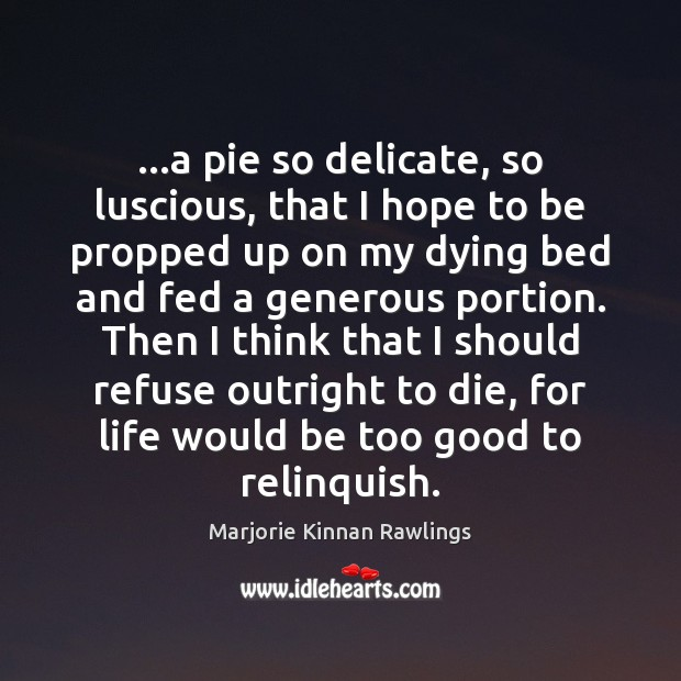 …a pie so delicate, so luscious, that I hope to be propped Marjorie Kinnan Rawlings Picture Quote