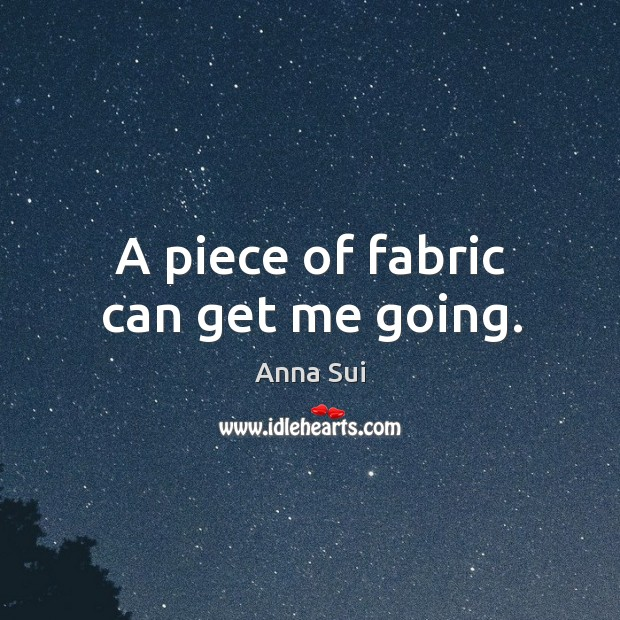 Image, A piece of fabric can get me going.