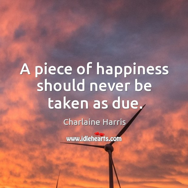 A piece of happiness should never be taken as due. Image
