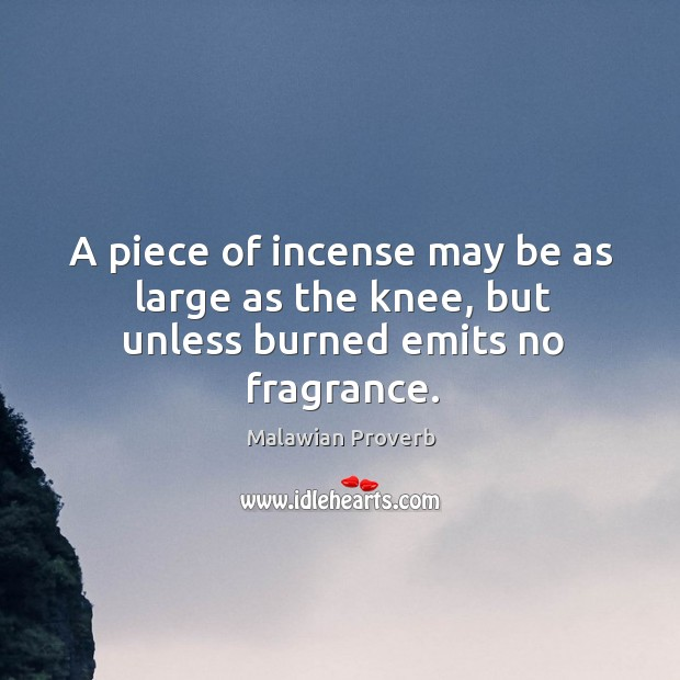 A piece of incense may be as large as the knee, but unless burned emits no fragrance. Malawian Proverbs Image