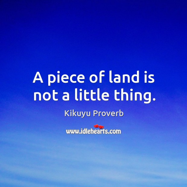 A piece of land is not a little thing. Kikuyu Proverbs Image