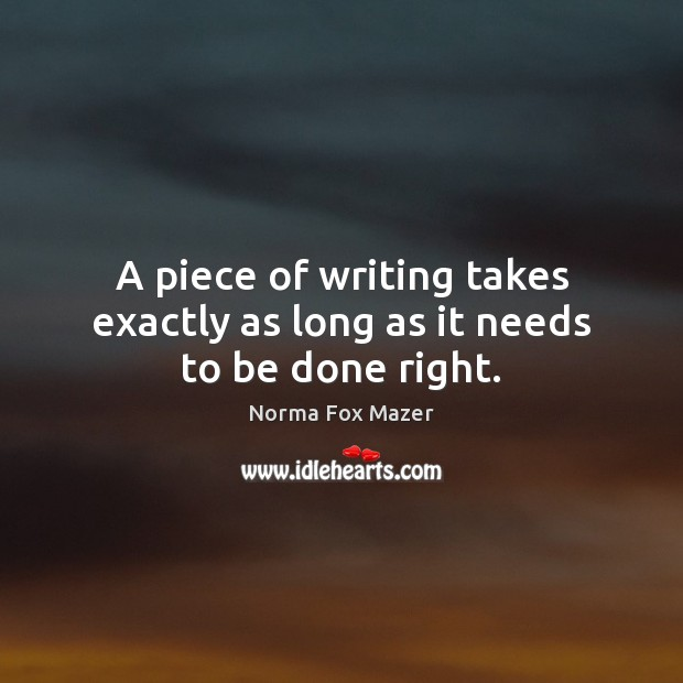 A piece of writing takes exactly as long as it needs to be done right. Norma Fox Mazer Picture Quote