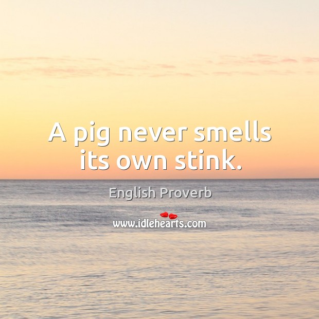 Image, A pig never smells its own stink.