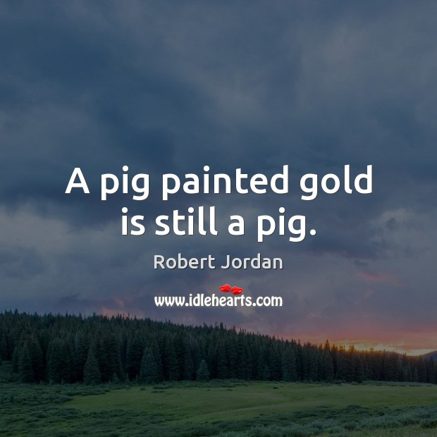 A pig painted gold is still a pig. Robert Jordan Picture Quote