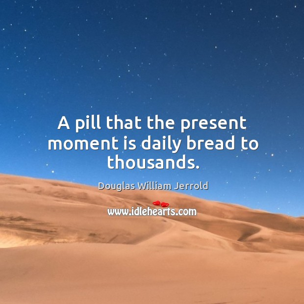 Image, A pill that the present moment is daily bread to thousands.