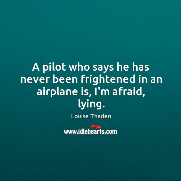 A pilot who says he has never been frightened in an airplane is, I'm afraid, lying. Image