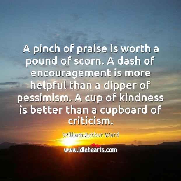 A pinch of praise is worth a pound of scorn. A dash Kindness Quotes Image