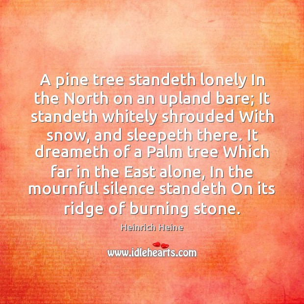 A pine tree standeth lonely In the North on an upland bare; Heinrich Heine Picture Quote