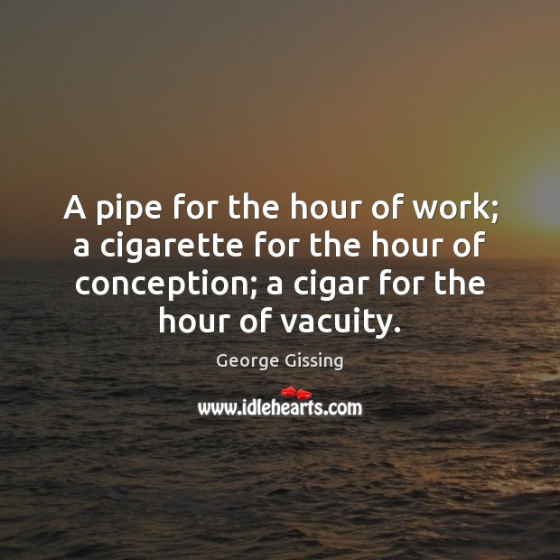 A pipe for the hour of work; a cigarette for the hour George Gissing Picture Quote