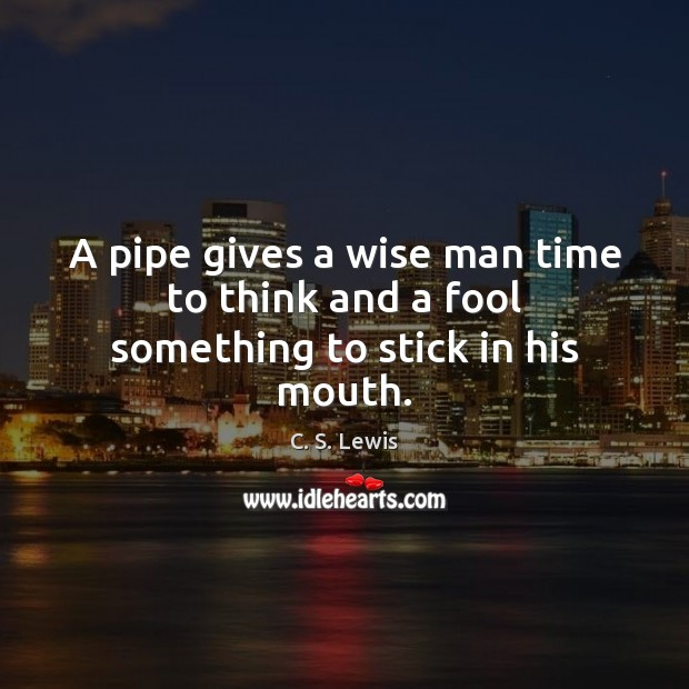 A pipe gives a wise man time to think and a fool something to stick in his mouth. C. S. Lewis Picture Quote