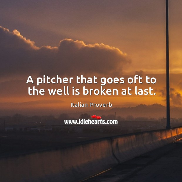 Image, A pitcher that goes oft to the well is broken at last.