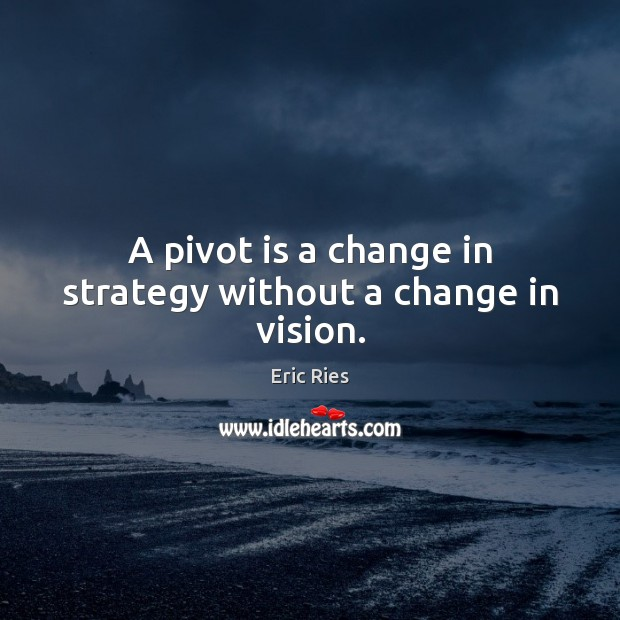 A pivot is a change in strategy without a change in vision. Eric Ries Picture Quote