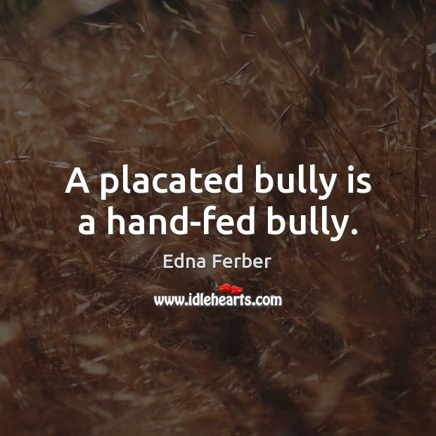 A placated bully is a hand-fed bully. Edna Ferber Picture Quote