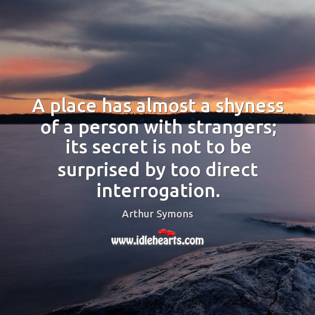 A place has almost a shyness of a person with strangers; its Image