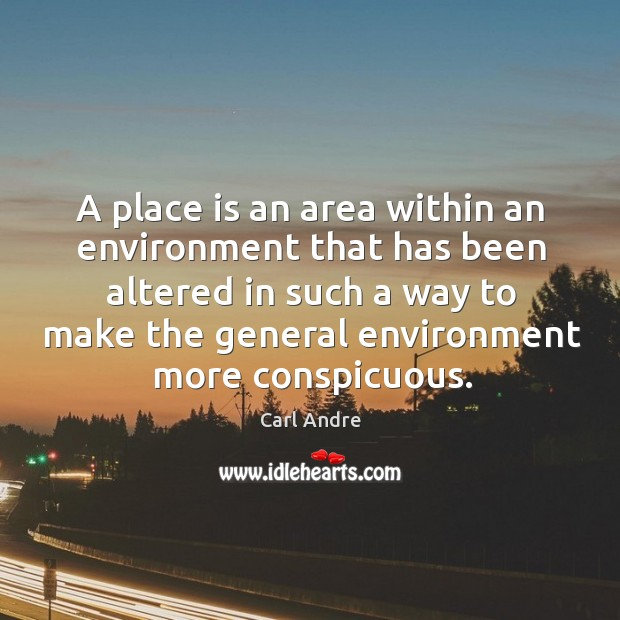A place is an area within an environment that has been altered in such a way to make.. Carl Andre Picture Quote